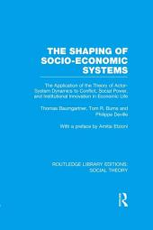 The Shaping of Socio-Economic Systems (RLE Social Theory): The application of the theory of actor-system dynamics to conflict, social power, and institutional innovation in economic life