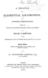 A Treatise Upon Elemental Locomotion and Interior Communication: Wherein are Explained and Illustrated, the History , Practice, and Prospects of Steam Carriages; and the Comparative Value of Turnpike Roads, Railways, and Canals