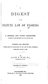 A Digest of the Statute Law of Florida of a General and Public Character: In Force Up to the First Day of January, 1872