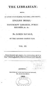 Librarian, Being an Account of Scarce, Valuable, and Useful English Books, Manuscript Libraries, Public Records: Volume 3