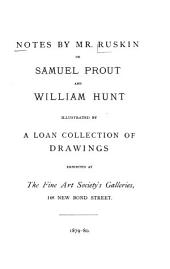 Notes by Mr. Ruskin on Samuel Prout and William Hunt: Illustrated by a Loan Collection of Drawings Exhibited at The Fine Art Society's Galleries, 148 New Bond Street, 1879-80