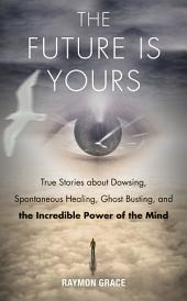 The Future Is Yours: True Stories about Dowsing, Spontaneous Healing, Ghost Busting, and the Incredible Power of the Mind