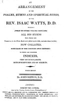 An Arrangement of the Psalms, Hymns and Spiritual Songs of the Rev. Isaac Watts, D.D. ... Now Collated, with Each of the Doctor's Own Editions: to which are Subjoined Indexes, Very Much Enlarged, Both of Scriptures and of Subjects. Eighth Edition. By John Rippon