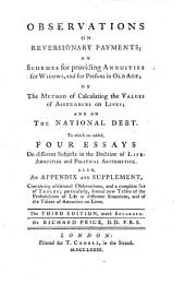 Observations on Reversionary Payments: On Schemes for Providing Annuities for Widows, and for Persons in Old Age; on He Method of Calculating the Values of Assurances on Lives; and on the National Debt. To which are Added, Four Essays on Different Subjects in the Doctrine of Life-annuities and Political Arithmetick. Also, an Appendix and Supplement, Containing Additional Observations, and a Complete Set of Tables; Particularly, Several New Tables of the Probabilities of Life in Different Situations, and of the Values of Annuities on Lives. The Third Edition, Much Enlarged