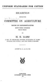 Uniform Standards for Cotton: Hearings Before the Committee on Agriculture, House of Representatives, Sixty-third Congress, Second Session, on H. R. 14492, a Bill to Establish Uniform Standards of Classification for Cotton, and for Other Purposes. August 10, 11, and 12, 1914