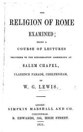 The Religion of Rome Examined; Being a Course of Lectures, Etc