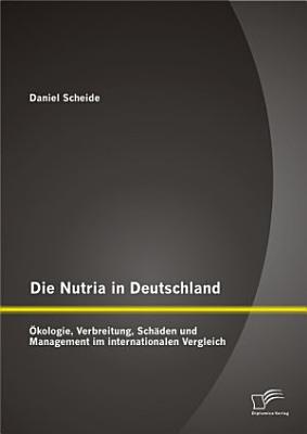 Die Nutria in Deutschland     kologie  Verbreitung  Sch   den und Management im internationalen Vergleich PDF