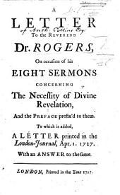 A Letter by Anthony Collins to the Rev. Dr. Rogers on occasion of his Eight Sermons concerning the necessity of Divine Revelation, and the preface prefix'd to them. To which is added, A Letter printed in the London Journal, April 1, 1727, with an answer