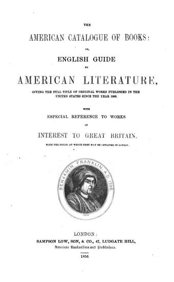 The American Catalogue of Books  Or  English Guide to American Literature  Giving the Full Title of Original Works Published in the United States Since the Year 1800  With Especial Reference to Works of Interest to Great Britain  Etc PDF