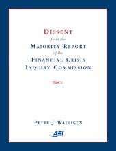 Dissent from the Majority Report of the Financial Crisis Inquiry Commission