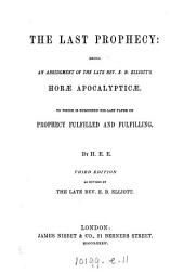 The last prophecy: an abridgment of ... E.B. Elliot's Horæ apocalypticæ, to which is subjoined his last paper on prophecy fulfilled and fulfilling, by M.E.E.