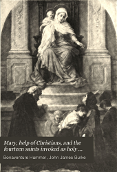 Mary, help of Christians, and the fourteen saints invoked as holy helpers: instructions, legends, novenas, and prayers, with thoughts of the saints for every day in the year
