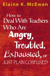 How To Deal With Teachers Who Are Angry Troubled Exhausted Or Just Plain Confused Book PDF