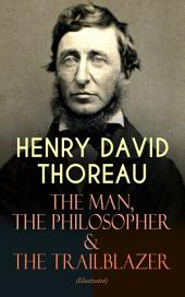 HENRY DAVID THOREAU – The Man, The Philosopher & The Trailblazer (Illustrated): Biographies, Memoirs, Autobiographical Books & Personal Letters (Including Walden, A Week on the Concord and Merrimack Rivers, The Maine Woods, Cape Cod, A Yankee in Canada…)
