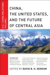 China, The United States, and the Future of Central Asia: U.S.-China Relations, Volume 1