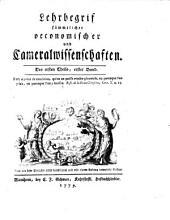 Lehrbegriff sämtlicher oeconomischer und Cameralwissenschaften. Neue von dem Verf. selbst durchgesehenen und mit einem Anhang verm. Aufl: Band 1