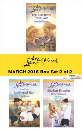 Love Inspired March 2016 - Box Set 2 of 2: The Rancher's First Love\Accidental Dad\Alaskan Reunion