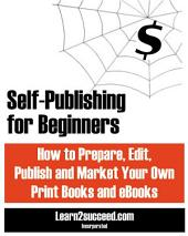 Self-Publishing for Beginners: How to Prepare, Edit, Publish and Market Your Own Print Books and eBooks