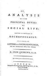 An Analysis of the Principal Duties of Social Life: Written in Imitation of Rochefoucault, in a Series of Letters to a Young Gentleman, on His Entrance Into the World