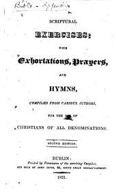 Scriptural Exercises; with exhortations, prayers, and hymns, compiled form various authors, for the use of Christians of all denominations. Second edition