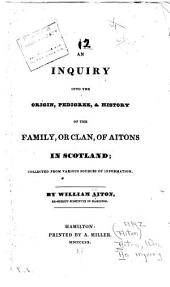 an inquiry into the origin, pedigree, & history of the family, or clan, of aitons in scotland; collection from various sources of information.