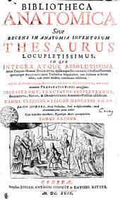BIBLIOTHECA ANATOMICA Sive RECENS IN ANATOMIA INVENTORUM THESAURUS LOCUPLETISSIMUS, IN QVO INTEGRA ATQUE ABSOLUTISSIMA totius Corporis Humani DESCRIPTIO, ejusdemque OECONOMIA e Praestantissimorum quorumque ANATOMICORUM Tractatibus Singularibus, tum hactenus in lucem editis, tum etiam ineditis, concinnata exhibetur: Adjecta est Partium omnium ADMINISTRATIO ANATOMICA, cum variis earundem PRAEPARATIONIBUS curiosissimis. DIGESSERUNT, TRACTATUS SUPPLEVERUNT, ARGUMENTA, NOTAS, & OBSERVATIONES Anatomico-Practicas addiderunt. TOMUS PRIMUS, Volume 1