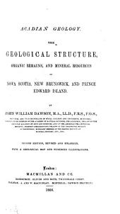 Acadian Geology: The Geological Structure, Organic Remains, and Mineral Resources of Nova Scotia, New Brunswick, and Prince Edward Island