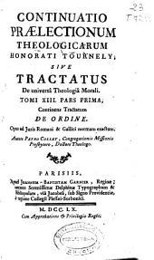 Continuatio praelectionum theologicarum Honorati Tournely sive Tractatus de universâ Theologiâ Morali tomi XIII pars prima: continens Tractatum De ordine ...
