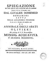 Spiegazione di una delle due antiche basi di marmo scoperte il di 22. di novembre 1770. dal cavalier Domenico Bonamini letta nella Accademia Pesarese la sera dei 7. dicembre del medesimo anno da Annibale degli Abati Olivieri ..