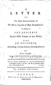 A Letter to the Right Reverend author of The Divine Legation of Moses demonstrated i.e. W. Warburton, Bishop of Gloucester , in answer to the appendix to the fifth volume of that work. With an appendix, containing a former literary correspondence between R. L., i.e. Robert Lowth, and W. W., i.e. William Warburton . By a late Professor in the University of Oxford, i.e. R. Lowth, Bishop of London