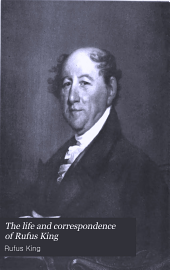 The Life and Correspondence of Rufus King: Comprising His Letters, Private and Official, His Public Documents, and His Speeches, Volume 4