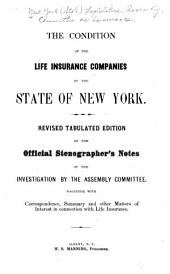 The Condition of the Life Insurance Companies of the State of New York: Revised Tabulated Ed. of the Official Stenographer's Notes of the Investigation by the Assembly Committee, Together with Correspondence, Summary and Other Matters of Interest in Connection with Life Insurance