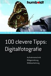 100 clevere Tipps: Digitalfotografie: Aufnahmetechnik, Bildgestaltung, Bildbearbeitung, Ausgabe 4
