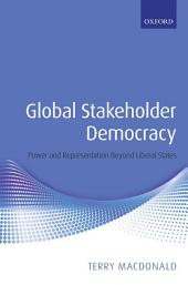 Global Stakeholder Democracy : Power and Representation Beyond Liberal States: Power and Representation Beyond Liberal States