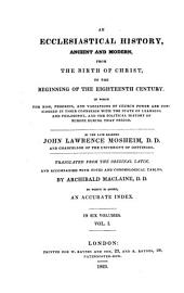 An Ecclesiastical History, Ancient and Modern, from the Birth of Christ, to the Beginning of the Eighteenth Century: In which the Rise, Progress and Variations of Church Power are Considered in Their Connexion with the State of Learning and Philosophy and the Political History of Europe During that Period : to which is Added, an Accurate Index ; in Six Volumes, Volume 1