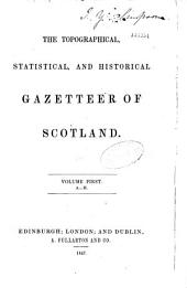 The Topographical Statistical and Historical Gazetteer of Scotland: Volume 1