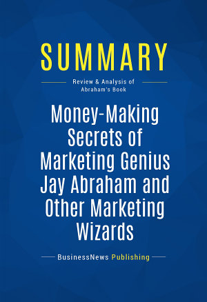Summary  Money Making Secrets of Marketing Genius Jay Abraham and Other Marketing Wizards