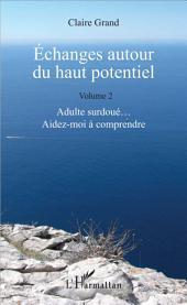 Échanges autour du haut potentiel: (Volume 2) - Adulte surdoué... Aidez-moi à comprendre