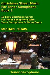 Tenor Sax: Christmas Sheet Music For Tenor Saxophone - Book 3: 10 Easy Christmas Carols For Tenor Saxophone With Tenor Saxophone & Piano