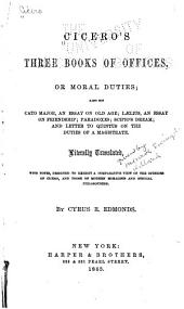 Three Books of Offices; Or, Moral Duties: Also His Cato Major, an Essay on Old Age; Laelius, an Essay on Friendship; Paradoxes; Scipio's Dream; and Letter to Quintus on the Duties of a Magistrate. Literally Translated, with Notes, Designed to Exhibit a Comparative View of the Opinions of Cicero, and Those of Modern Moralists and Ethical Philosophers