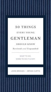 50 Things Every Young Gentleman Should Know Revised and Expanded: What to Do, When to Do It, and Why