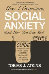 How I Overcame Social Anxiety (And How You Can Too!): An Introvert's Guide to Recovering From Social Anxiety, Self-Doubt and Low Self-Esteem