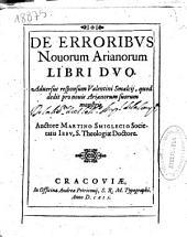De erroribus nouorum Arianorum libri duo. Aduersus responsum Valentini Smalcij, quod dedit pro nouis Arianorum suorum monstris