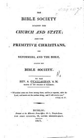 The Bible Society against the Church and State: and the primitive Christians, the Reformers, and the Bible against the Bible Society