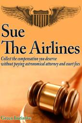 Sue the Airline - A Guide to Filing Airline Complaints. Collect the Compensation You Deserve Without Paying Astronomical Attorney & Court Fees