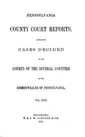 Pennsylvania County Court Reports: Containing Cases Decided in the Courts of the Several Counties of the Commonwealth of Pennsylvania, Volume 13