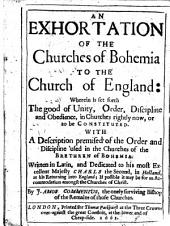 An Exhortation Of The Churches of Bohemia To The Church of England: Wherein is Set Forth The Good of Unity, Order, Discipline and Obedience, in Churches Rightly Now, Or to be Constituted. With A Description Premised of the Order and Discipline Used in the Churches of the Brethren of Bohemia. Written in Latin and Dedicated to His Most Excellent Majesty Charls the Second, in Holland, at His Returning Into Englan; If Possible it May be for an Accommodation Amongst the Churches of Christ