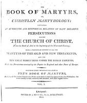 The Book of Martyrs, Or, Christian Martyrology: Containing an Authentic and Historical Relation of Many Dreadful Persecutions Against the Church of Christ, from the Death of Abel to the Beginning of the Nineteenth Century. Being a Particular Account of All the Martyrs of the Old and New Testaments, and the Ten Great Persecutions Under the Roman Emperors, with the Persecutions Exercised by the Papists in England and Other Parts of Europe. Including Every Important Relation in Fox's Book of Martyrs, and Also All the Essential Parts of Every Work on the Subject which Has Appeared Since that Publication