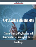 Application Engineering - Simple Steps to Win, Insights and Opportunities for Maxing Out Success