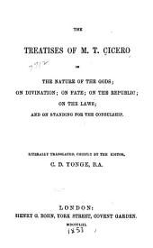 The Treatises of M.T. Cicero: On the Nature of the Gods; On Divination; On Fate; On the Republic; On the Laws; and On Standing for the Consulship